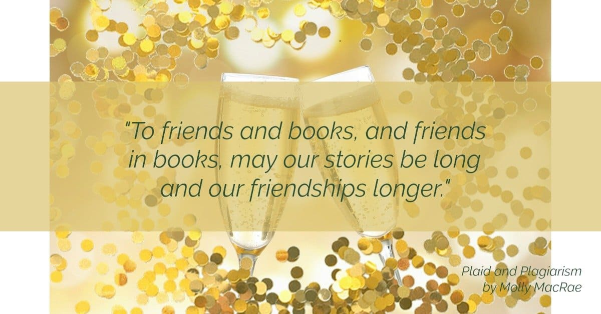 quote: to friends and books, and friends in books, may our stories be long and our friendships longer. Plaid and Plagiarism by Molly MacRae