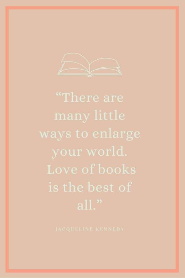 solid peach background with outline of book and quote: There are many little ways to enlarge your world. Love of books is the best of all by Jacqueline Kennedy